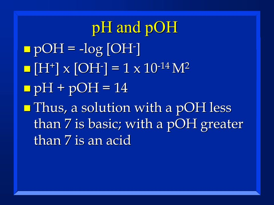 pH and pOH pOH = -log [OH-] [H+] x [OH-] = 1 x 10-14 M2 pH + pOH = 14